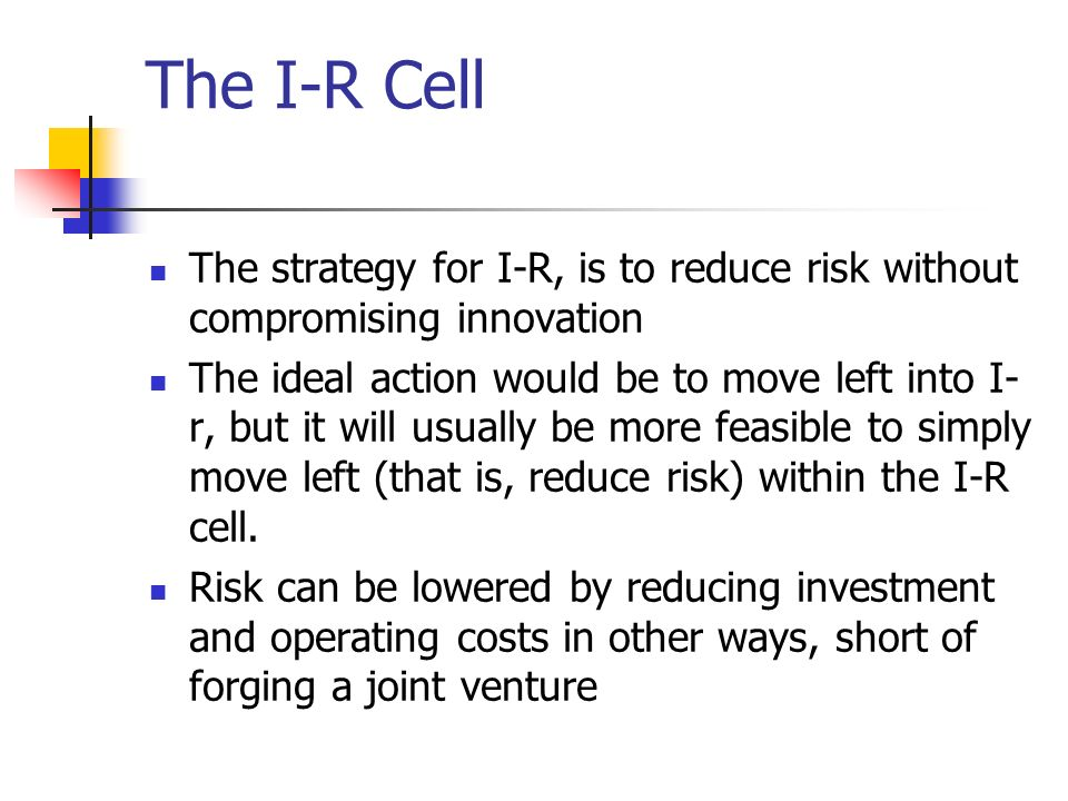 The I-R Cell The strategy for I-R, is to reduce risk without compromising innovation.