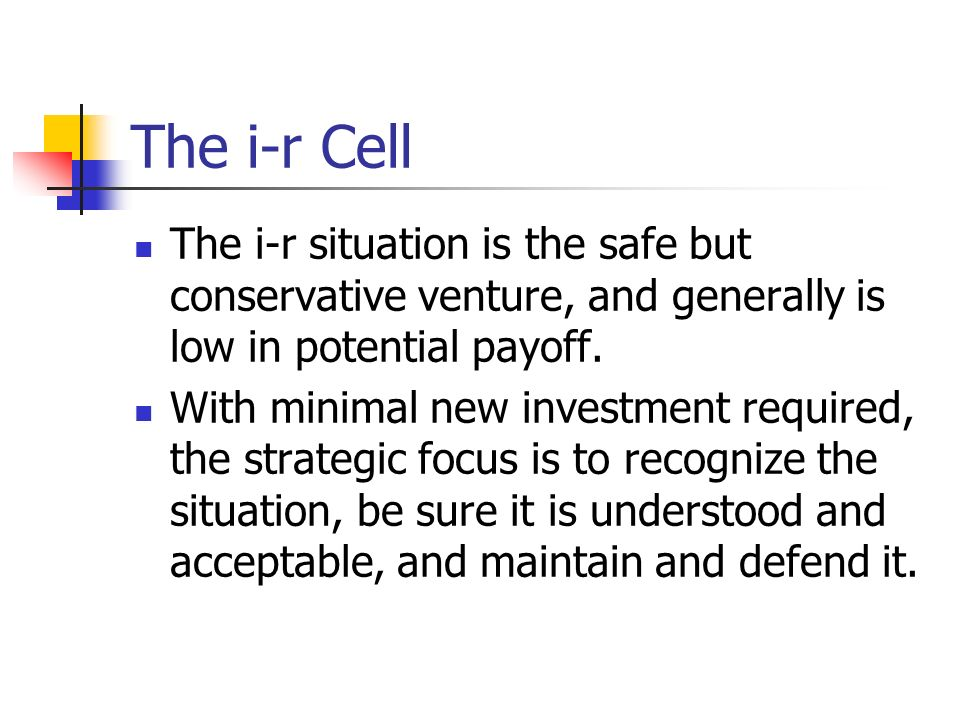The i-r Cell The i-r situation is the safe but conservative venture, and generally is low in potential payoff.