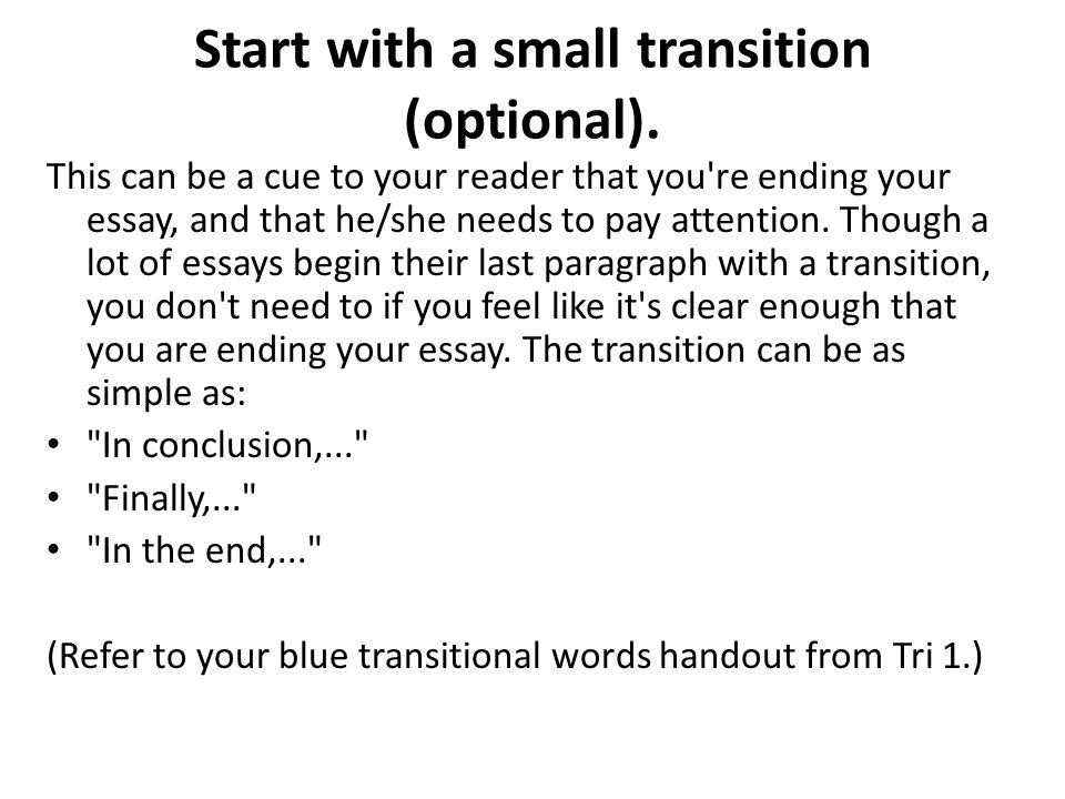 transition words to end an essay Transitional words are like signs that help the reader make a smooth shift from one idea to the next they are a means of precisely guiding the reader through the various levels and shifts that your essay or argument may develop.