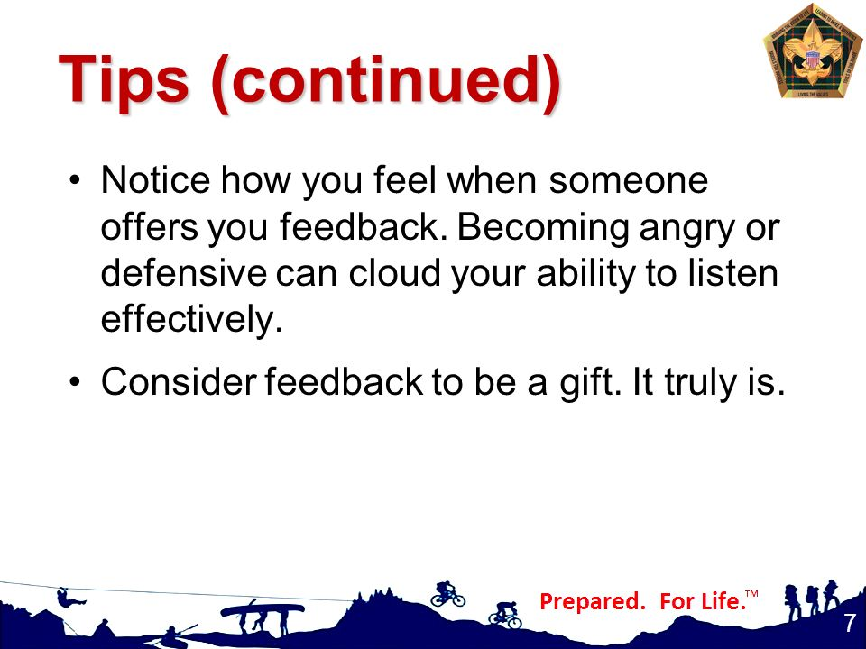 Tips (continued) Notice how you feel when someone offers you feedback. Becoming angry or defensive can cloud your ability to listen effectively.