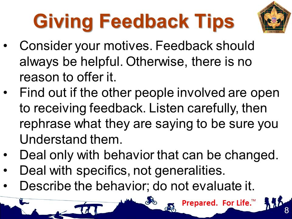Giving Feedback Tips Consider your motives. Feedback should always be helpful. Otherwise, there is no reason to offer it.