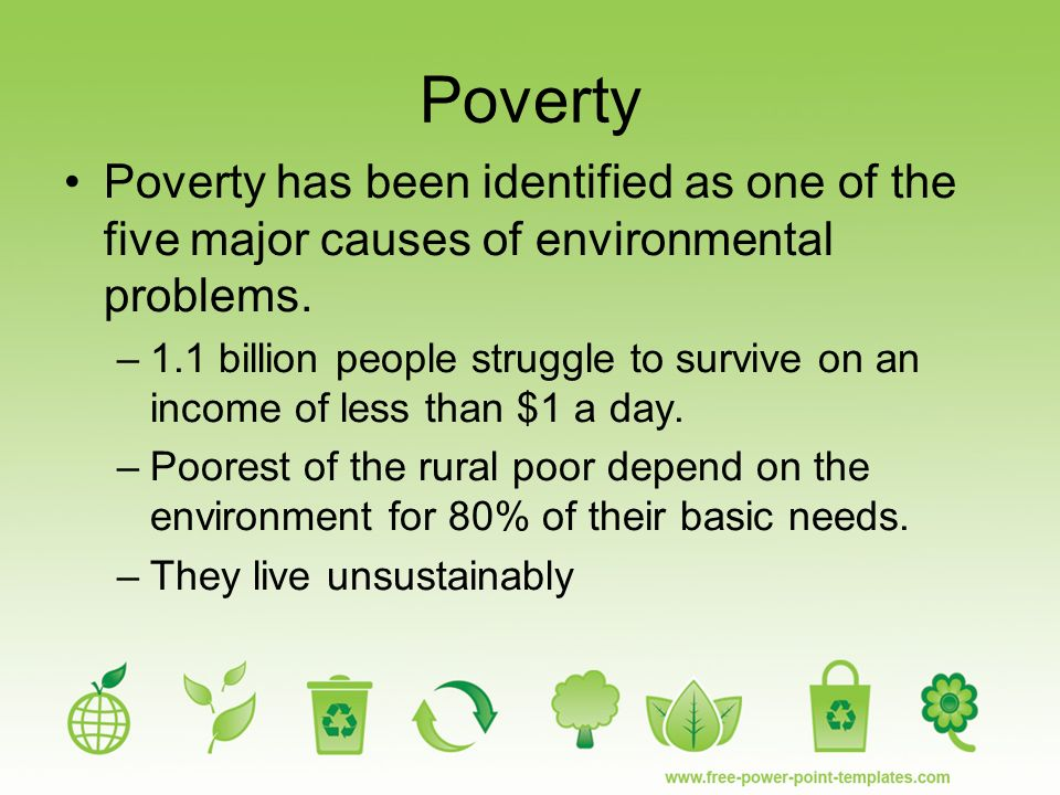 major causes of poverty Poverty is believed to be the leading cause of overpopulation  1% of the  world's water is fresh and accessible, this creates a major issue.