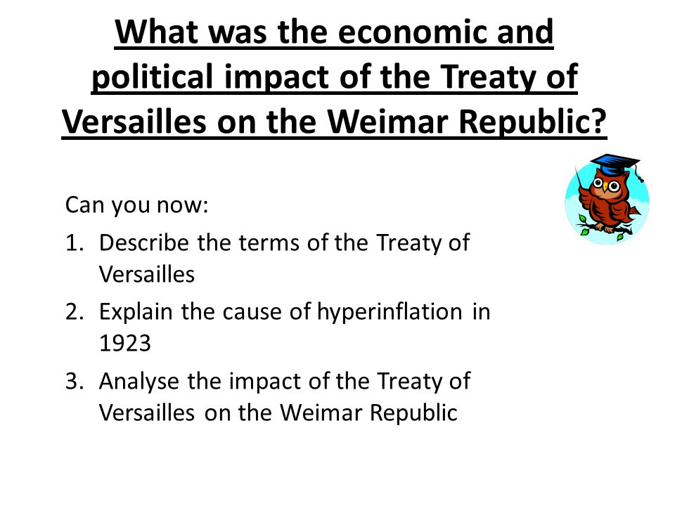 impact of treaty of versailles on weimar republic Seeds of weakness: the impact of the treaty of versailles on the economic collapse of the weimar republic by sven michael olsen following the end of world war 1, germany established a democratic republic, an experiment which was doomed to failure, not only by inherent political ineptitude within the reichstag itself, but also by the.