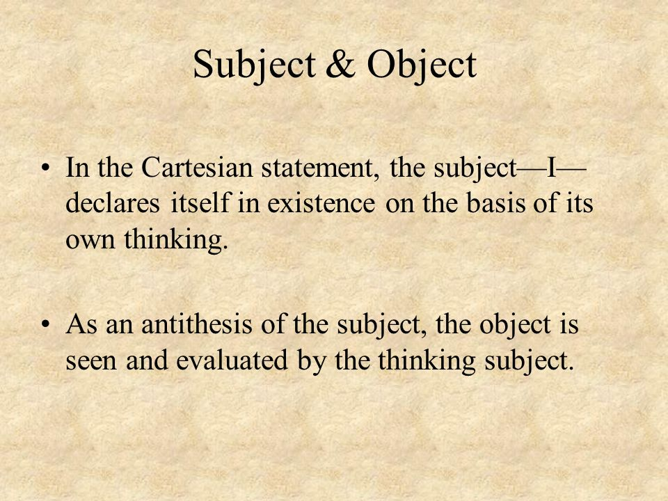 Subject & Object In the Cartesian statement, the subject—I—declares itself in existence on the basis of its own thinking.