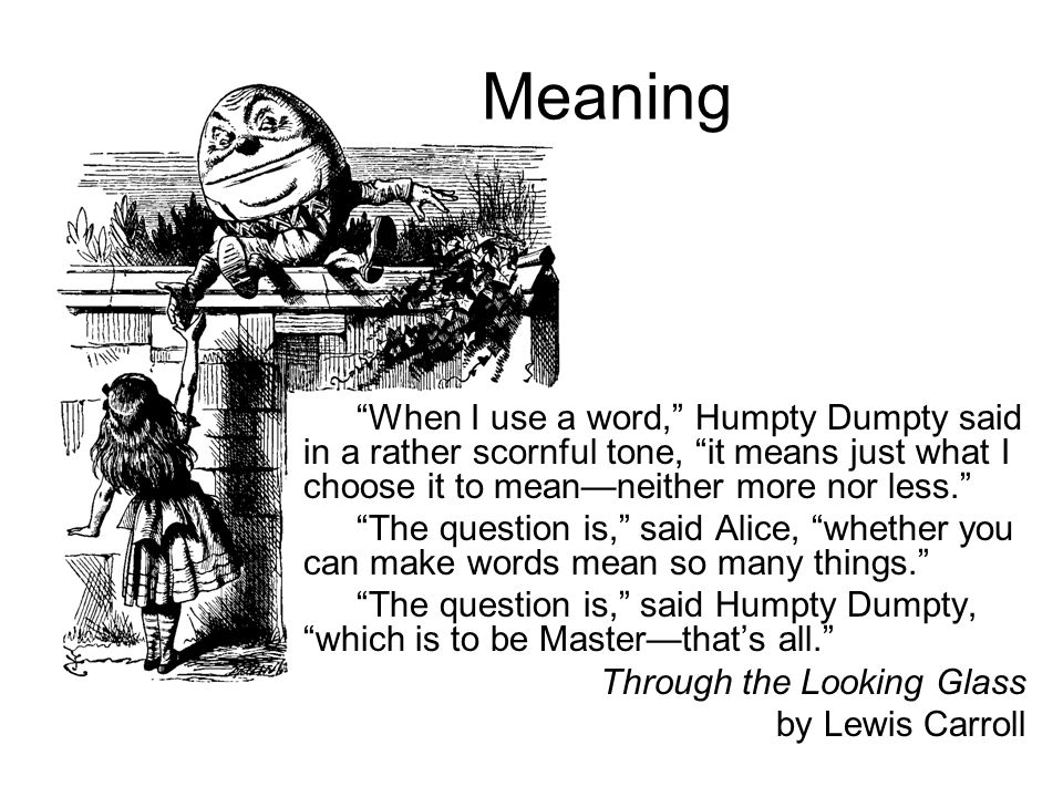 Meaning When I use a word, Humpty Dumpty said in a rather scornful tone, it means just what I choose it to mean—neither more nor less.