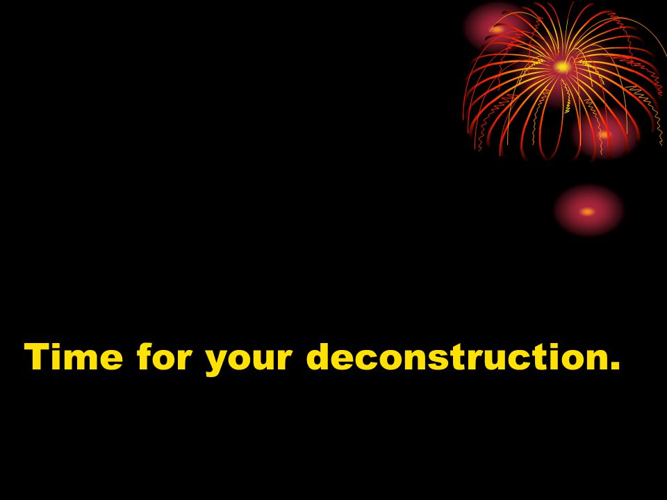 Time for your deconstruction.