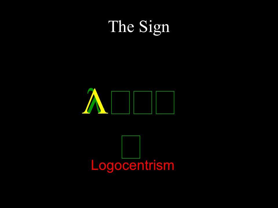 The Sign Λ λ όγος Logocentrism