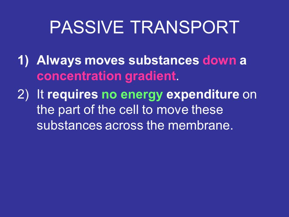 PASSIVE TRANSPORT Always moves substances down a concentration gradient.