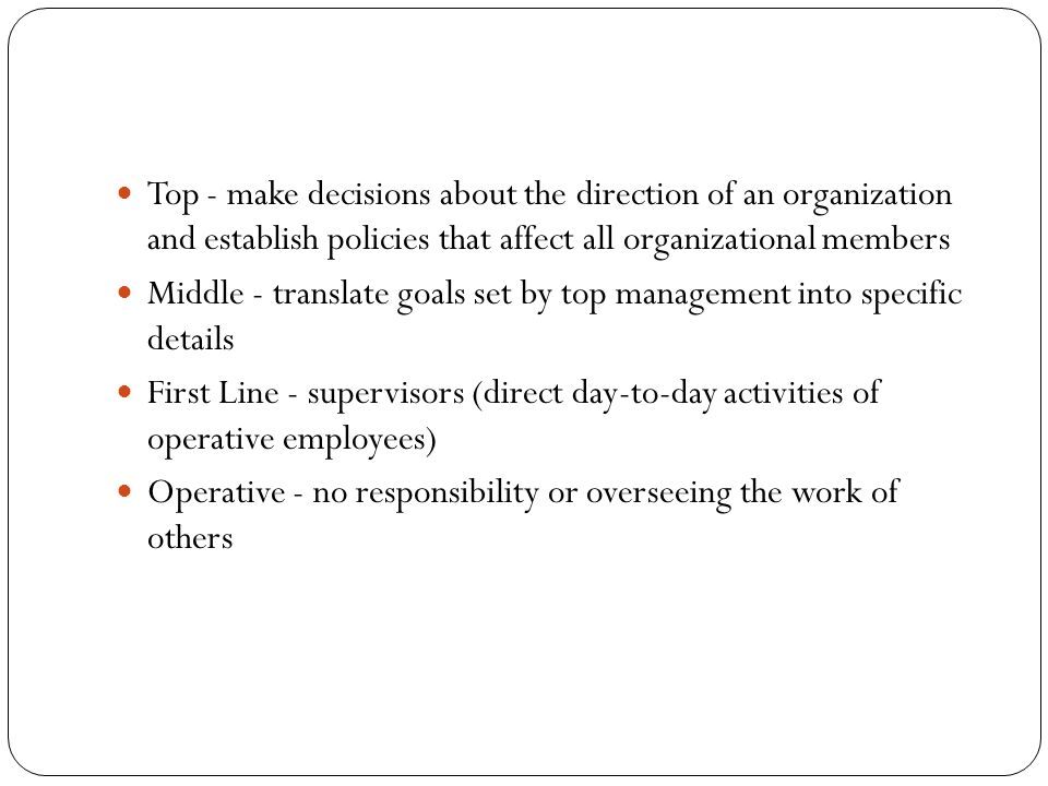 Top - make decisions about the direction of an organization and establish policies that affect all organizational members