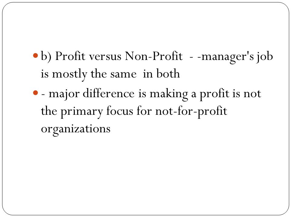 b) Profit versus Non-Profit - -manager s job is mostly the same in both