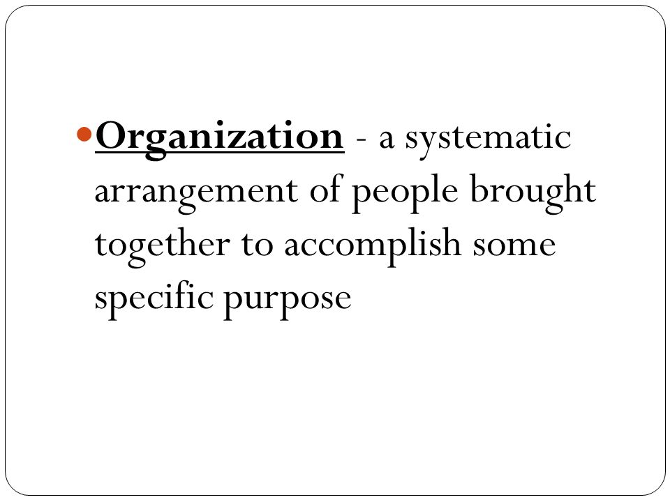 Organization - a systematic arrangement of people brought together to accomplish some specific purpose