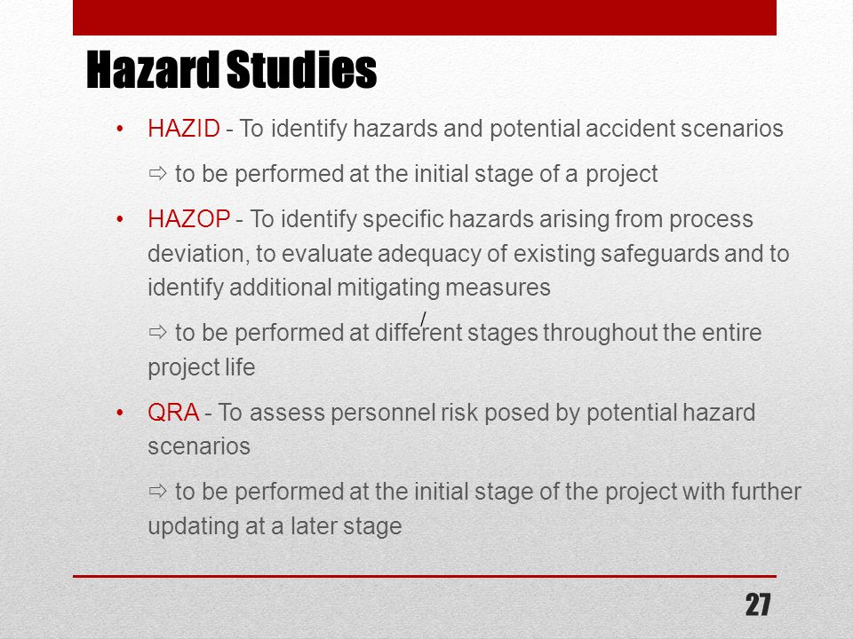 Hazard Studies HAZID - To identify hazards and potential accident scenarios.  to be performed at the initial stage of a project.