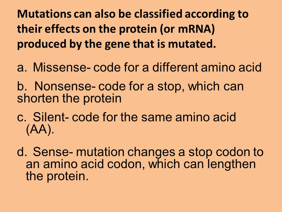 Mutations can also be classified according to their effects on the protein (or mRNA) produced by the gene that is mutated.