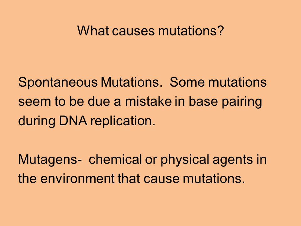 What causes mutations Spontaneous Mutations. Some mutations. seem to be due a mistake in base pairing.