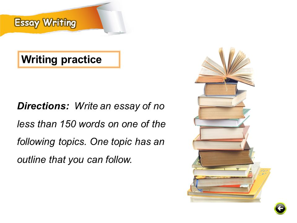 Writing practice Directions: Write an essay of no less than 150 words on one of the following topics.