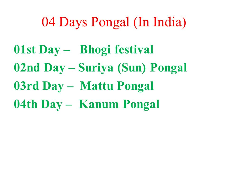 04 Days Pongal (In India) 01st Day – Bhogi festival 02nd Day – Suriya (Sun) Pongal 03rd Day – Mattu Pongal 04th Day – Kanum Pongal