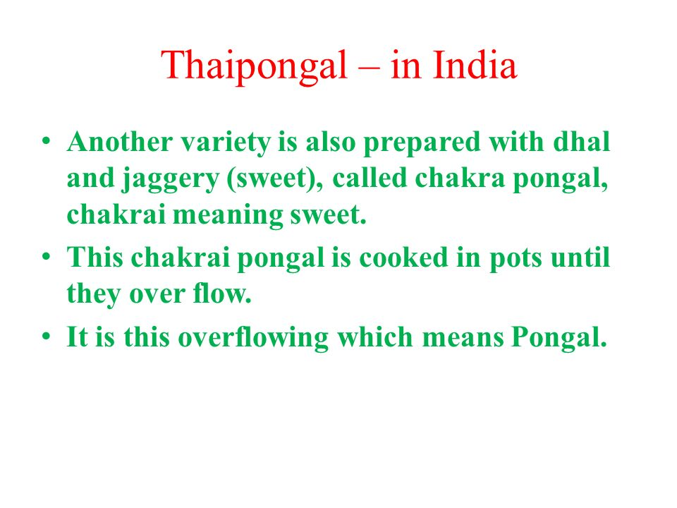 Thaipongal – in India Another variety is also prepared with dhal and jaggery (sweet), called chakra pongal, chakrai meaning sweet.