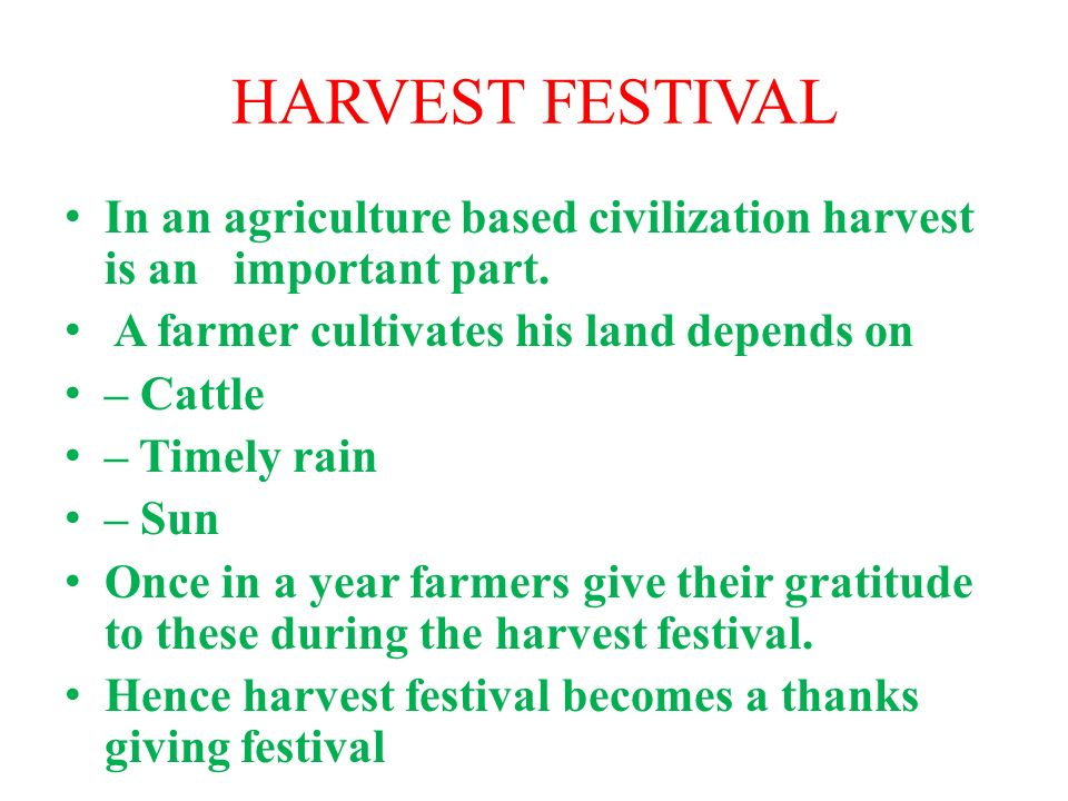 HARVEST FESTIVAL In an agriculture based civilization harvest is an important part. A farmer cultivates his land depends on.