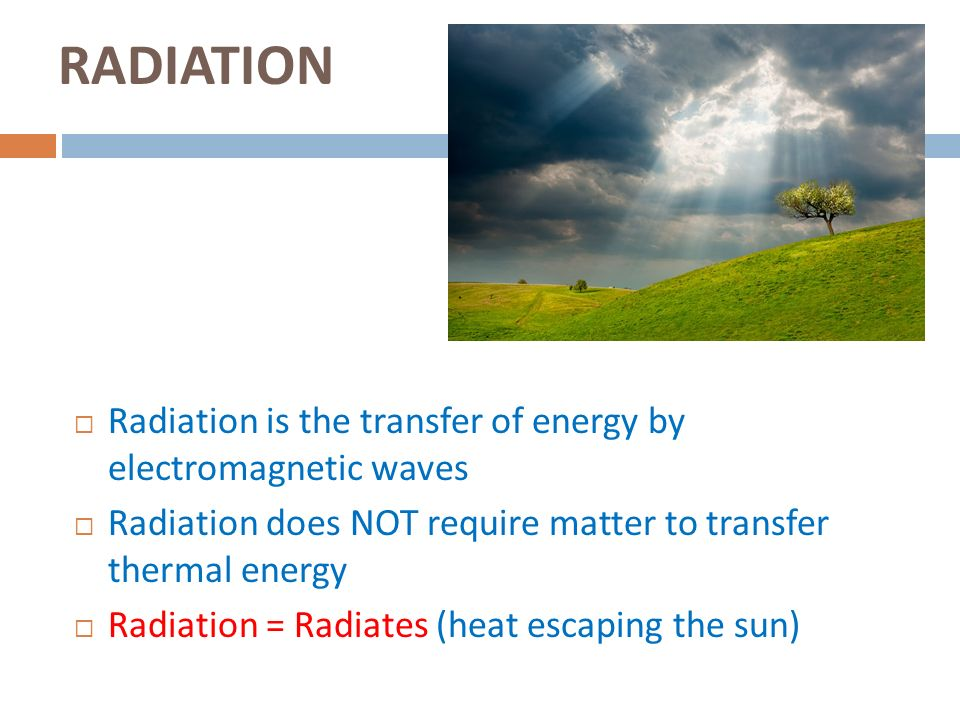 RADIATION Radiation is the transfer of energy by electromagnetic waves
