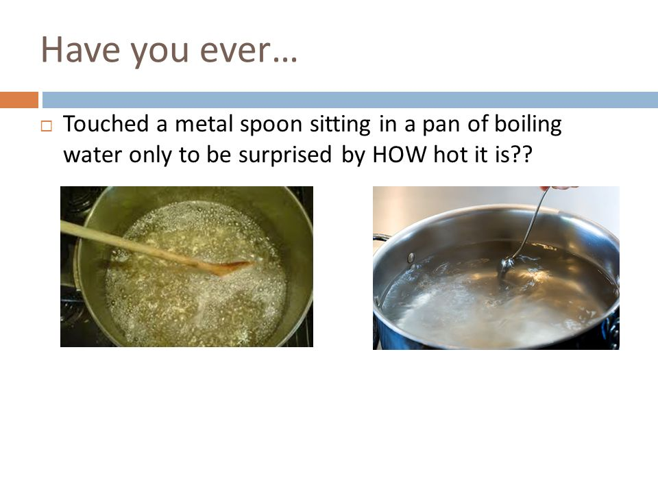 Have you ever… Touched a metal spoon sitting in a pan of boiling water only to be surprised by HOW hot it is