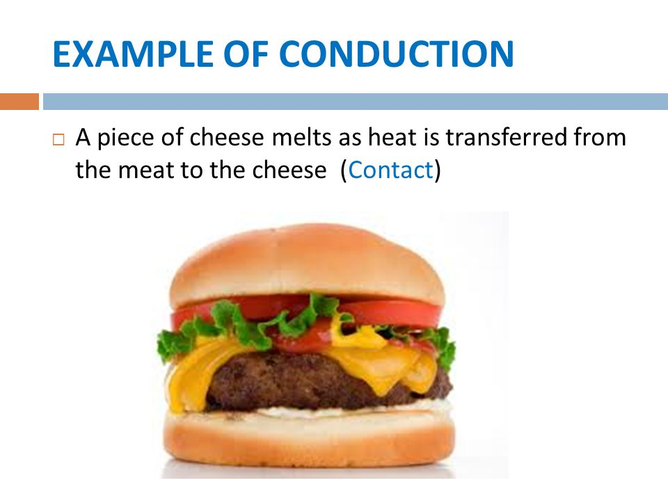 EXAMPLE OF CONDUCTION A piece of cheese melts as heat is transferred from the meat to the cheese (Contact)