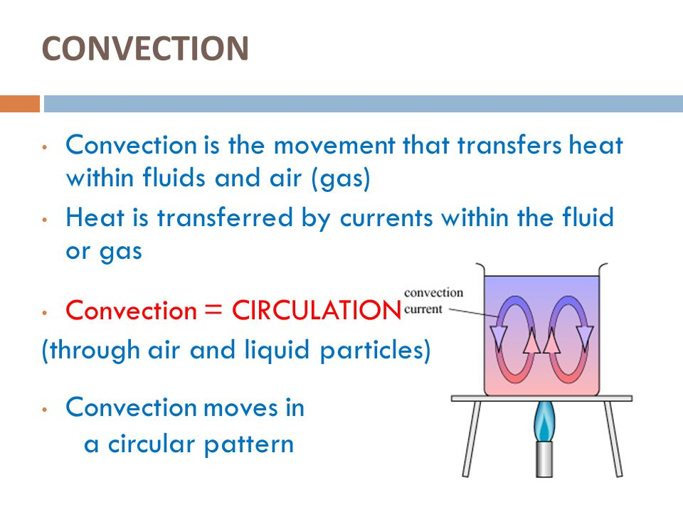 CONVECTION Convection is the movement that transfers heat within fluids and air (gas) Heat is transferred by currents within the fluid or gas.