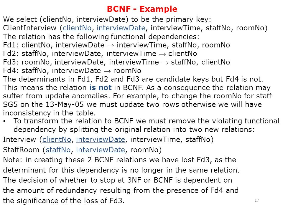 BCNF - Example We select (clientNo, interviewDate) to be the primary key: ClientInterview (clientNo, interviewDate, interviewTime, staffNo, roomNo)