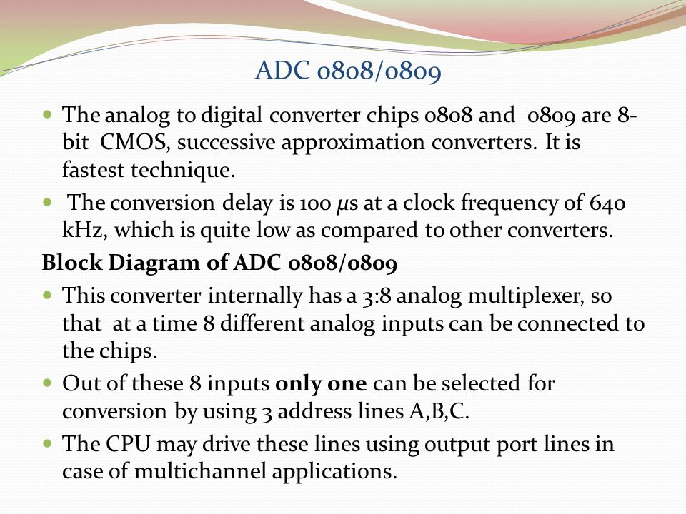 ADC 0808/0809 The analog to digital converter chips 0808 and 0809 are 8-bit CMOS, successive approximation converters. It is fastest technique.