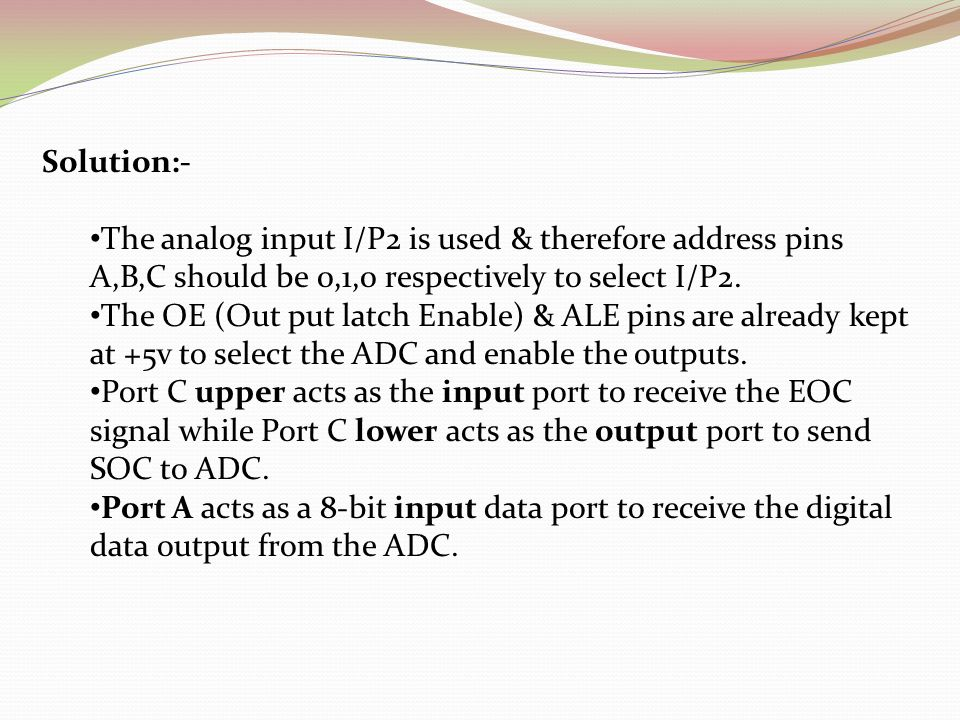 Solution:- The analog input I/P2 is used & therefore address pins A,B,C should be 0,1,0 respectively to select I/P2.