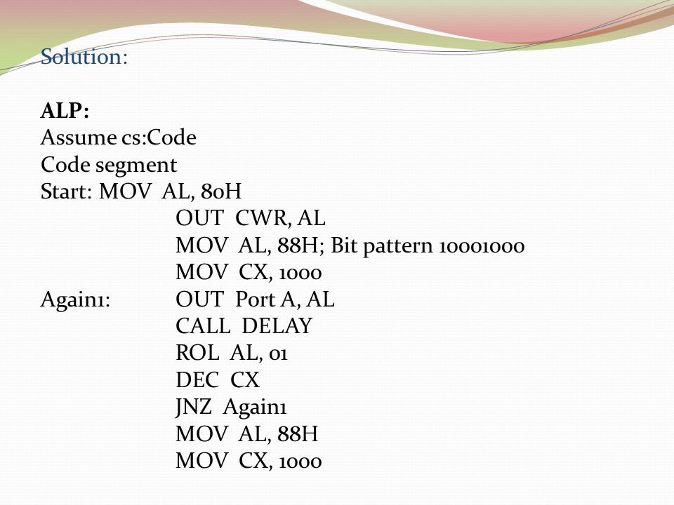 Solution: ALP: Assume cs:Code. Code segment. Start: MOV AL, 80H. OUT CWR, AL. MOV AL, 88H; Bit pattern