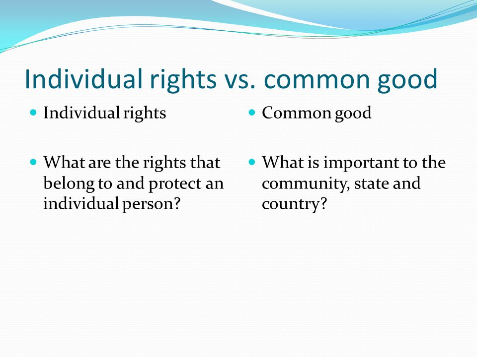 personal rights versus common good Discuss whether or not the rights of an individual are more important than national safety rights, even with good the individual are more important than.