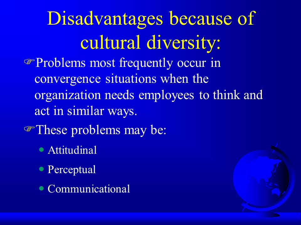 disadvantages of organizational culture Every organization has a unique combination of leadership characteristics and employee behaviors that contribute to the shared values and standards that are expressed and acted on at eagle's flight, we have identified several types of corporate culture that can be cultivated to create a higher-performing.