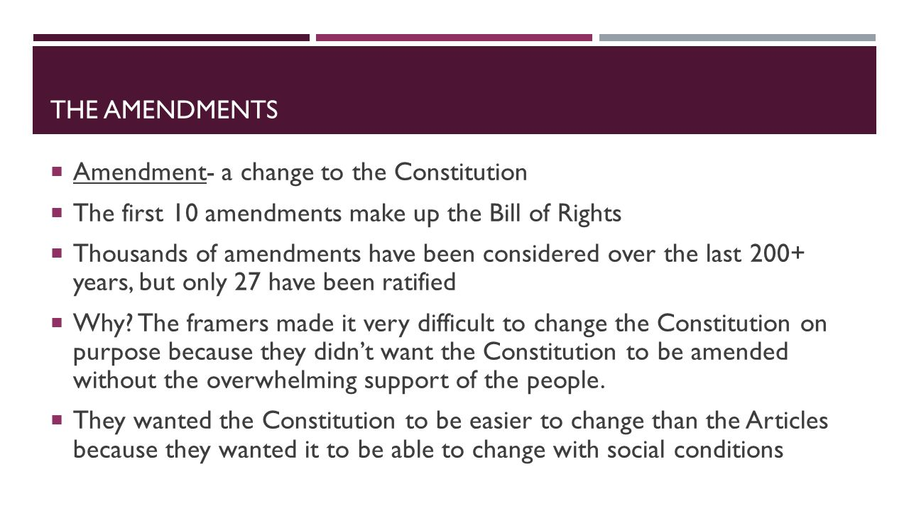 The amendments Amendment- a change to the Constitution. The first 10 amendments make up the Bill of Rights.