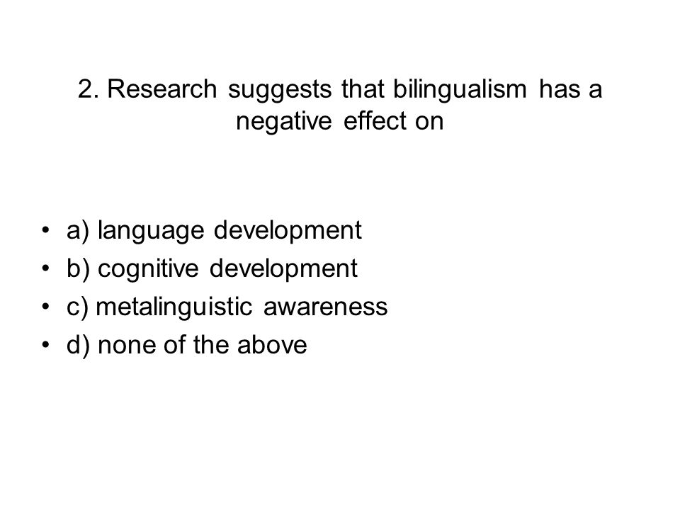 the effect of bilingualism on language development Effects of bilingualism on cognitive abilities it has been acknowledged that learning a second language has a positive effect on intellectual growth development of bilingualism is described by acquisition patterns both within the school context and outside.