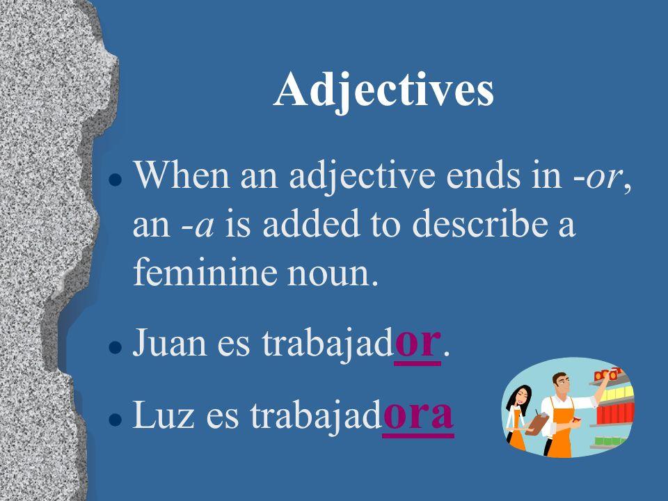 AdjectivesWhen an adjective ends in -or, an -a is added to describe a feminine noun. Juan es trabajador.