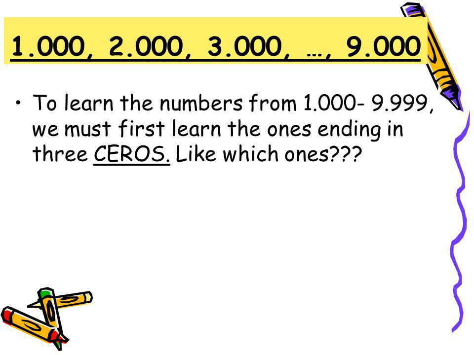1.000, 2.000, 3.000, …, 9.000 To learn the numbers from 1.000- 9.999, we must first learn the ones ending in three CEROS.
