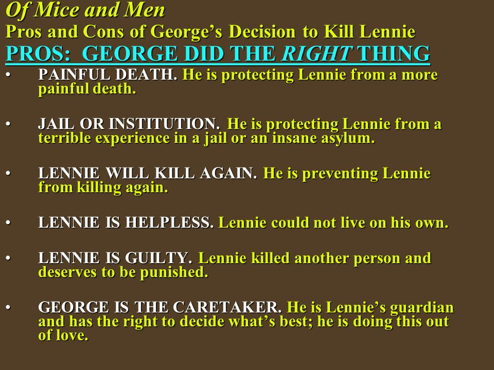 did george do the right thing by killing lennie essay Of mice and men is a novella written by author john steinbeck published in 1937, it tells the story of george milton and lennie small, two displaced migrant ranch workers, who move from place to place in california in search of new job opportunities during the great depression in the united states.