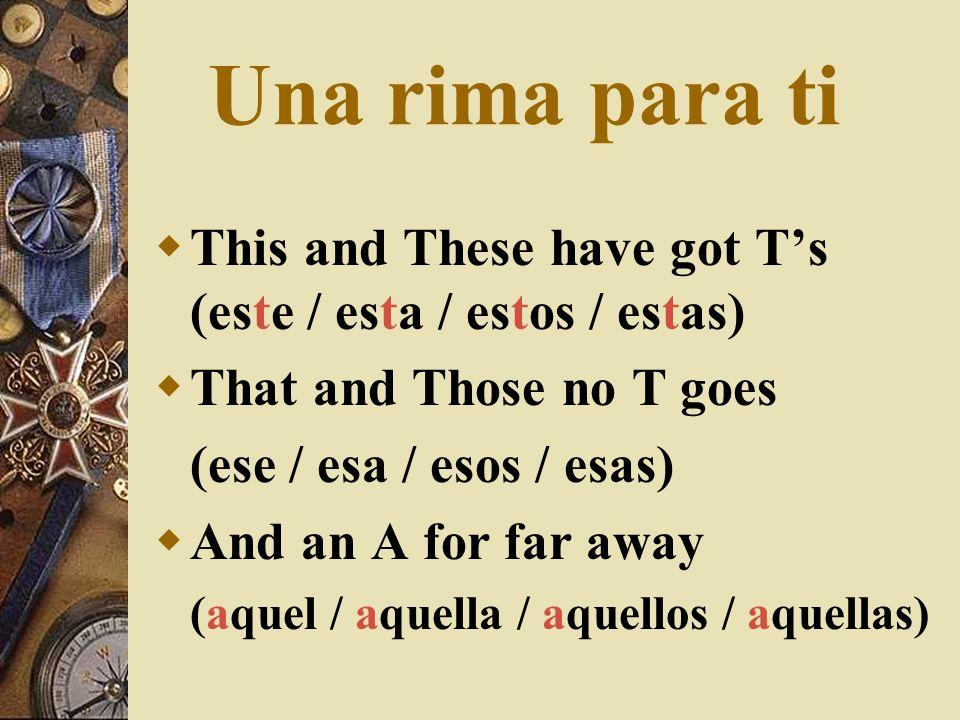 Una rima para tiThis and These have got T's (este / esta / estos / estas) That and Those no T goes.