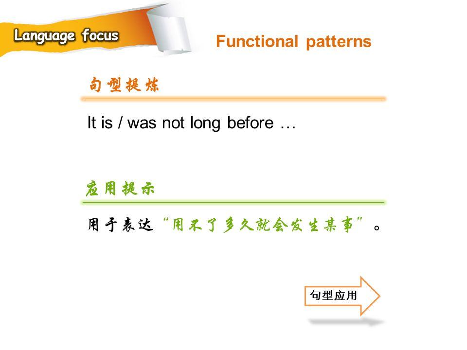 句型提炼 应用提示 Functional patterns It is / was not long before …