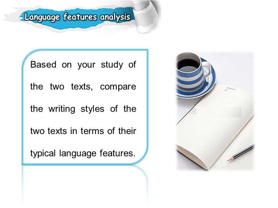 Based on your study of the two texts, compare the writing styles of the two texts in terms of their typical language features.