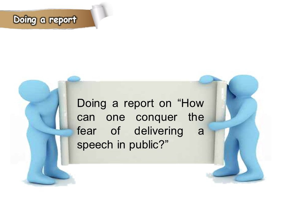 Doing a report Doing a report on How can one conquer the fear of delivering a speech in public