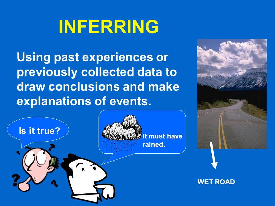 INFERRING Using past experiences or previously collected data to draw conclusions and make explanations of events.