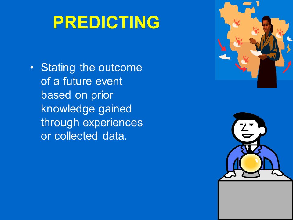 PREDICTING Stating the outcome of a future event based on prior knowledge gained through experiences or collected data.