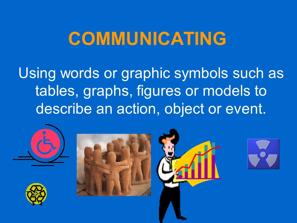 COMMUNICATING Using words or graphic symbols such as tables, graphs, figures or models to describe an action, object or event.