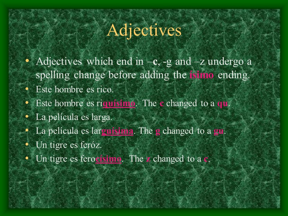 Adjectives Adjectives which end in –c, -g and –z undergo a spelling change before adding the ísimo ending.
