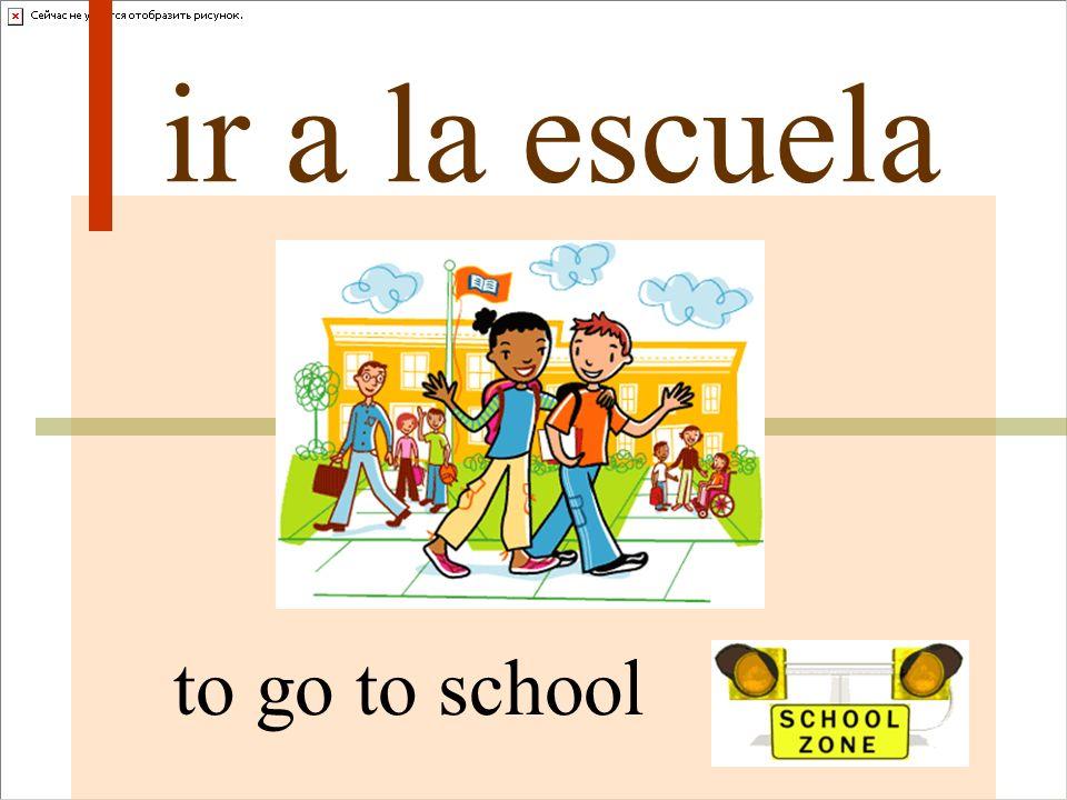 ir a la escuela to go to school