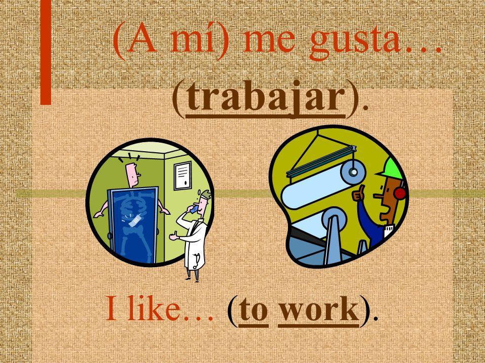 (A mí) me gusta… (trabajar).