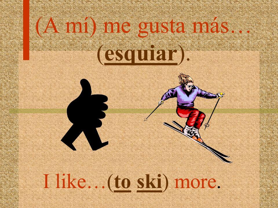 (A mí) me gusta más… (esquiar).
