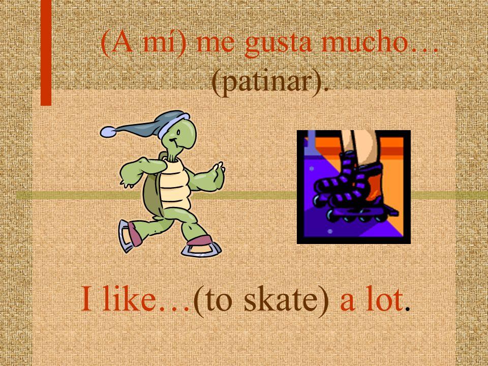 (A mí) me gusta mucho… (patinar).