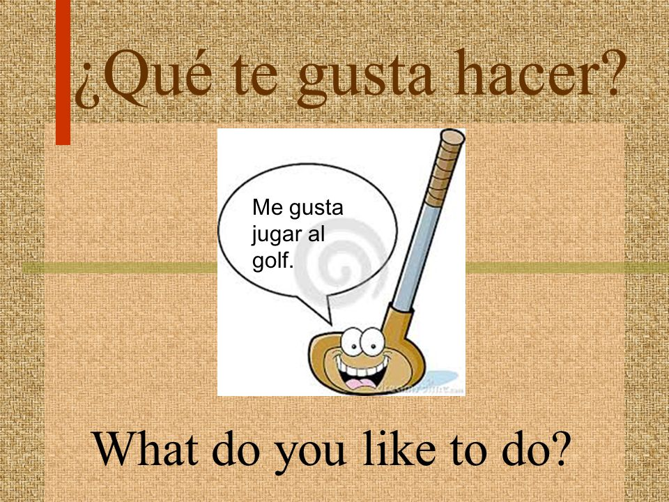 ¿Qué te gusta hacer Me gusta jugar al golf. What do you like to do